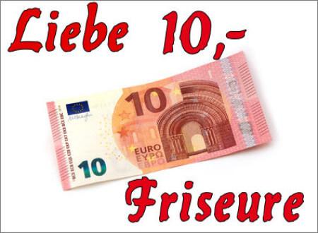 Liebe Zehn- Euro Friseure